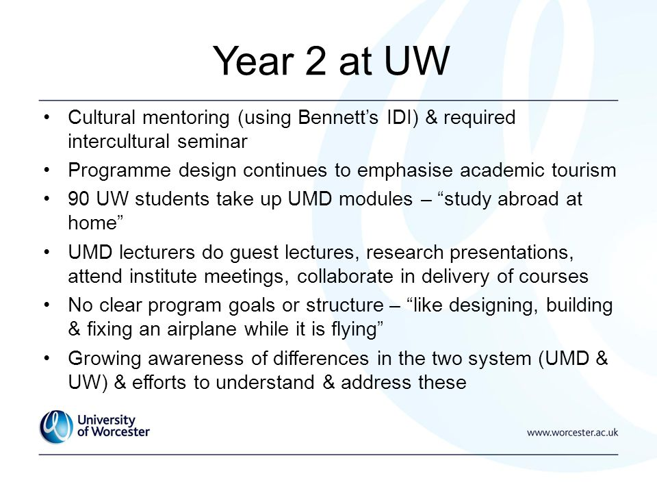 Year 2 at UW Cultural mentoring (using Bennetts IDI) & required intercultural seminar Programme design continues to emphasise academic tourism 90 UW students take up UMD modules – study abroad at home UMD lecturers do guest lectures, research presentations, attend institute meetings, collaborate in delivery of courses No clear program goals or structure – like designing, building & fixing an airplane while it is flying Growing awareness of differences in the two system (UMD & UW) & efforts to understand & address these