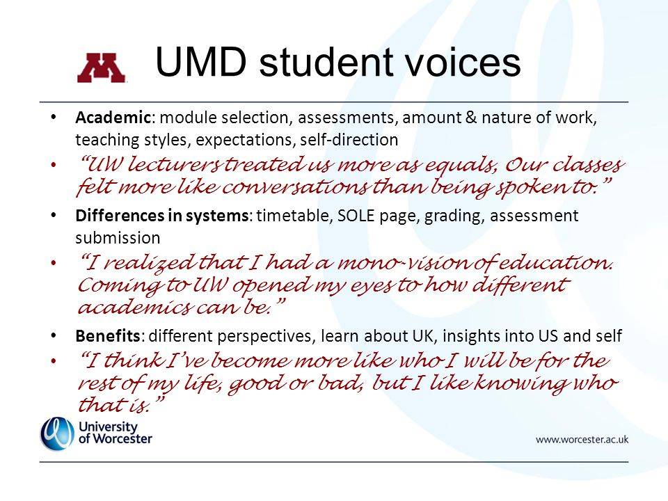 UMD student voices Academic: module selection, assessments, amount & nature of work, teaching styles, expectations, self-direction UW lecturers treate