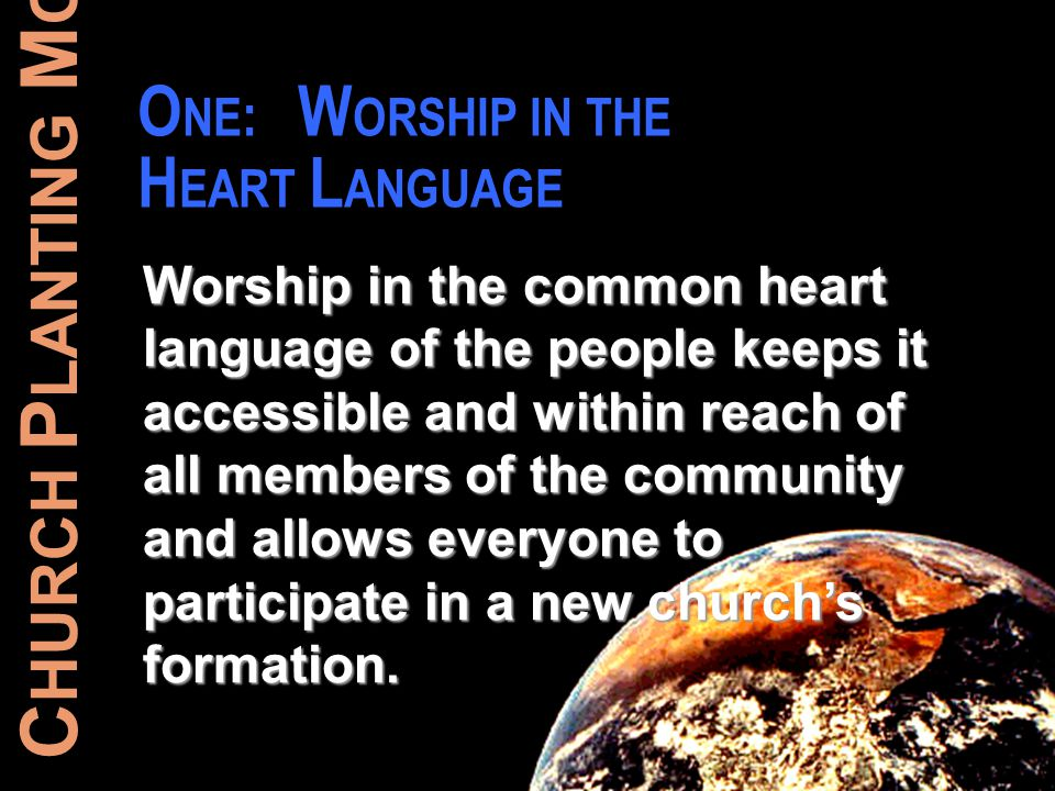 C HURCH P LANTING M OVEMENTS O NE : W ORSHIP IN THE H EART L ANGUAGE Worship in the common heart language of the people keeps it accessible and within