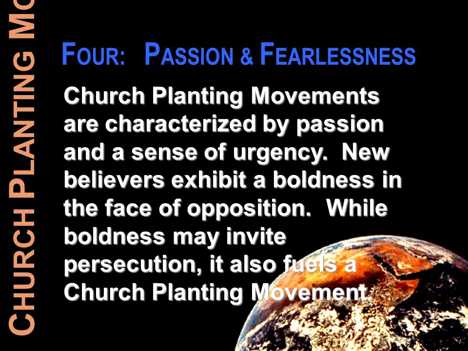 C HURCH P LANTING M OVEMENTS F OUR : P ASSION & F EARLESSNESS Church Planting Movements are characterized by passion and a sense of urgency. New belie
