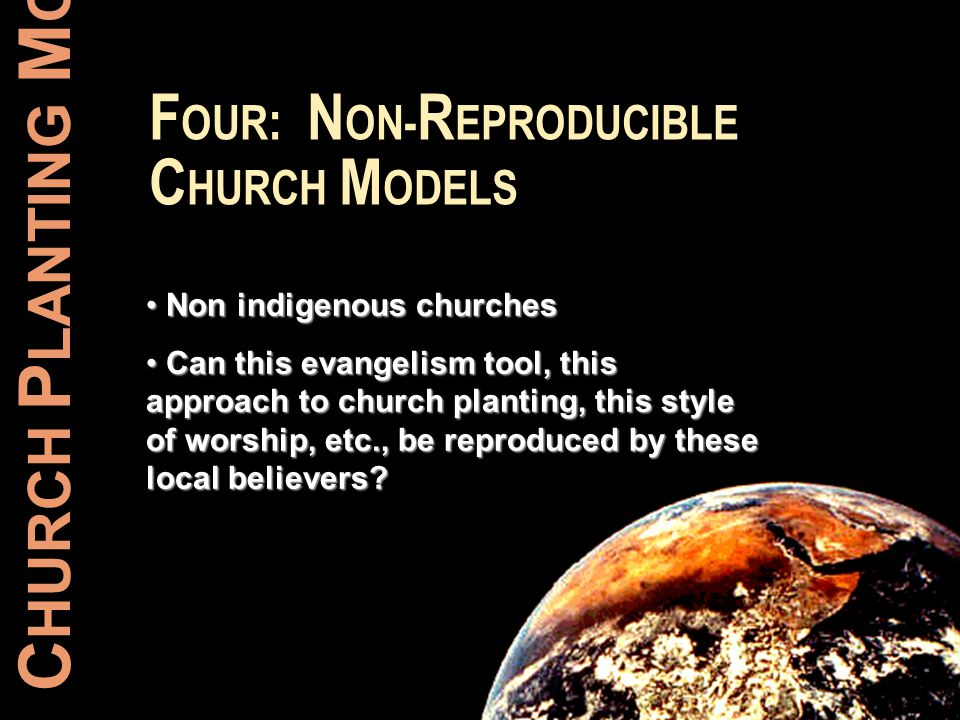 C HURCH P LANTING M OVEMENTS F OUR : N ON- R EPRODUCIBLE C HURCH M ODELS Non indigenous churches Non indigenous churches Can this evangelism tool, thi