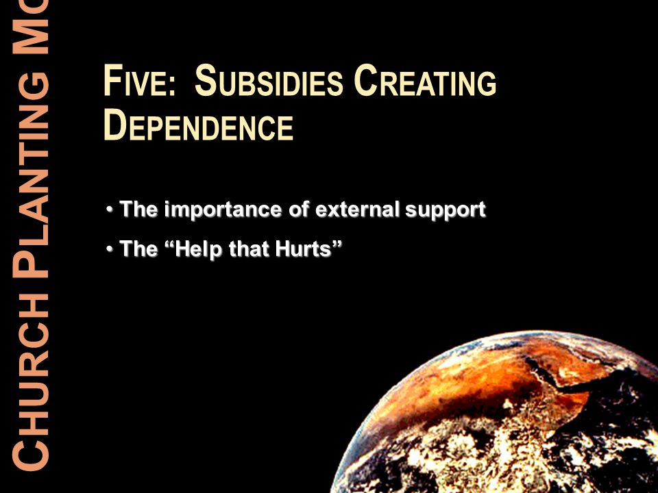 C HURCH P LANTING M OVEMENTS F IVE : S UBSIDIES C REATING D EPENDENCE The importance of external support The importance of external support The Help t