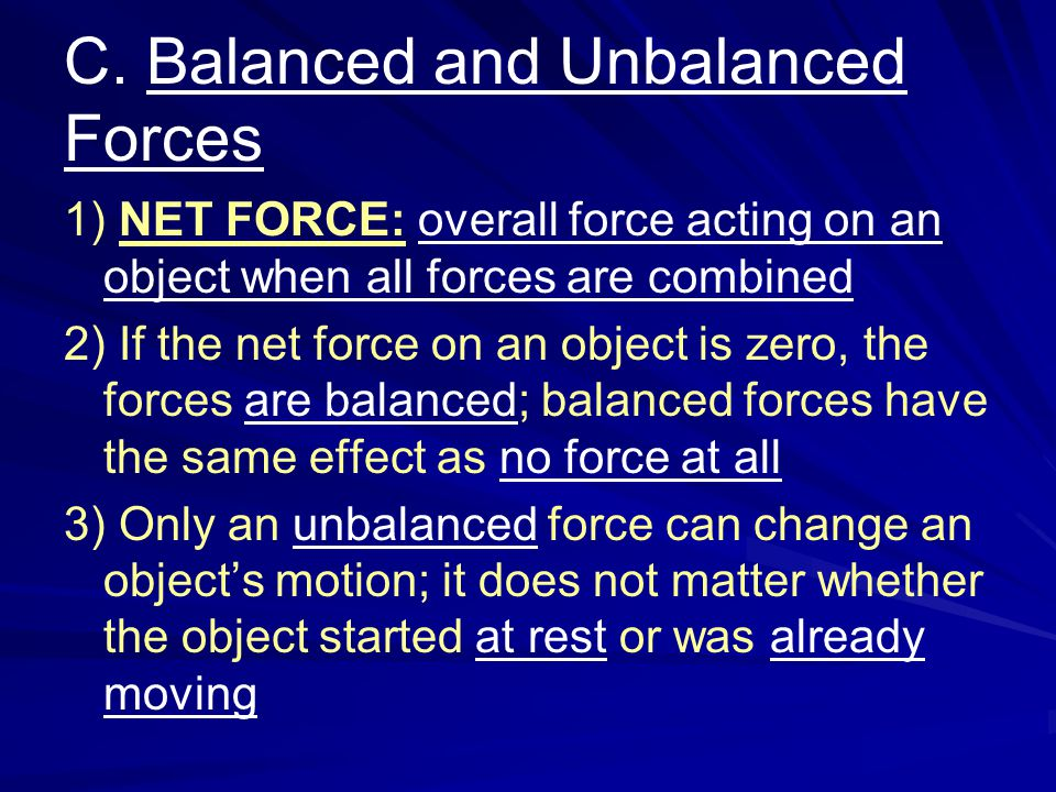 C. Balanced and Unbalanced Forces 1) NET FORCE: overall force acting on an object when all forces are combined 2) If the net force on an object is zer