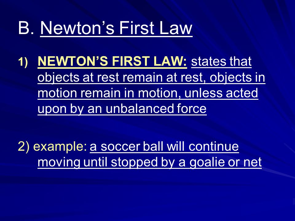 B. Newtons First Law NEWTONS FIRST LAW: states that objects at rest remain at rest, objects in motion remain in motion, unless acted upon by an unbala