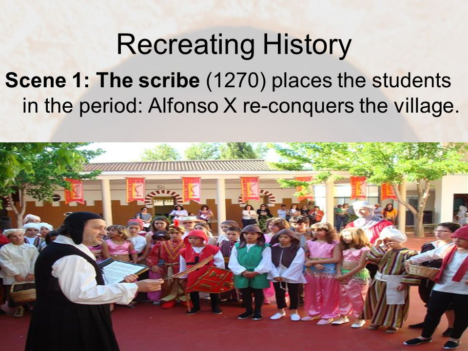 Recreating History Scene 1: The scribe (1270) places the students in the period: Alfonso X re-conquers the village.