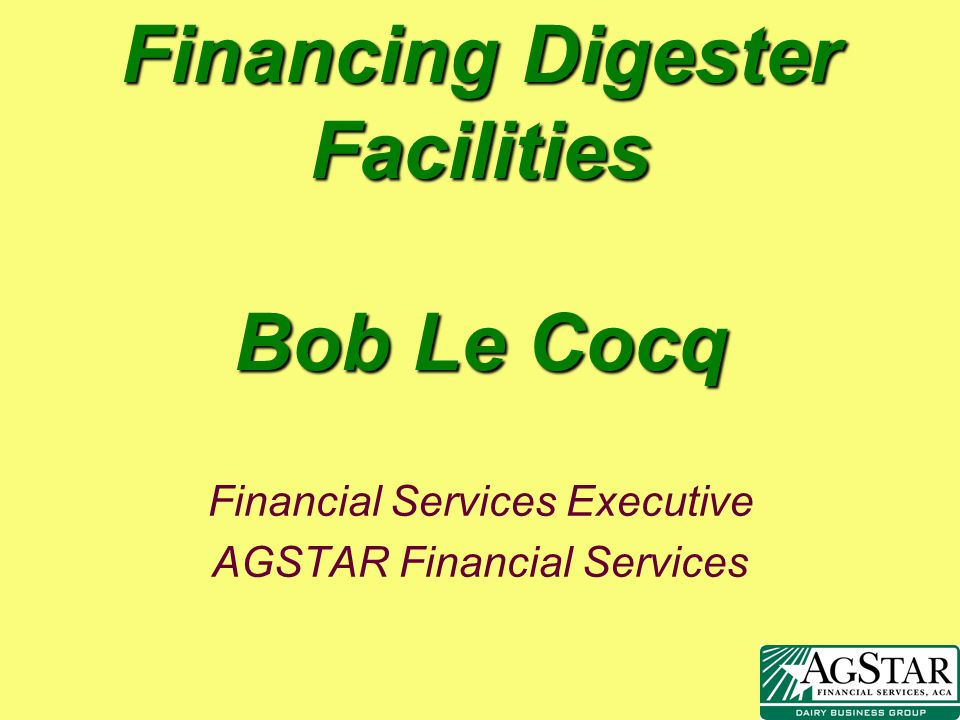 Financing Digester Facilities Bob Le Cocq Financial Services Executive AGSTAR Financial Services