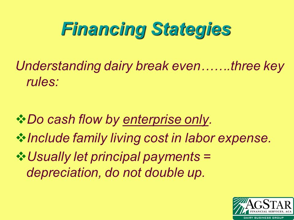 Financing Stategies Understanding dairy break even…….three key rules: vDo cash flow by enterprise only. vInclude family living cost in labor expense.