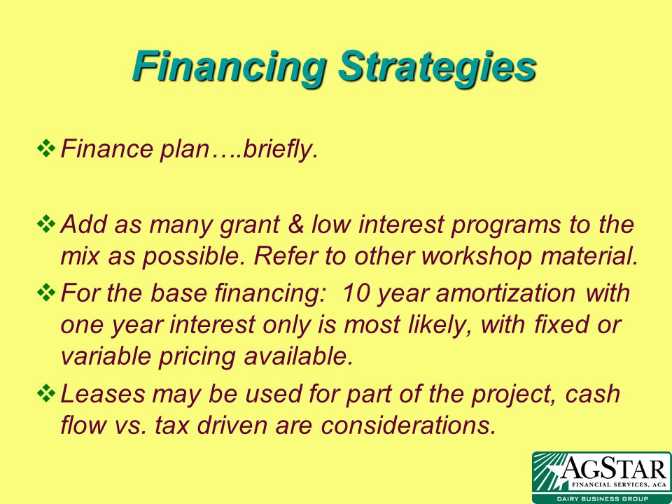 Financing Strategies vFinance plan….briefly. vAdd as many grant & low interest programs to the mix as possible. Refer to other workshop material. vFor