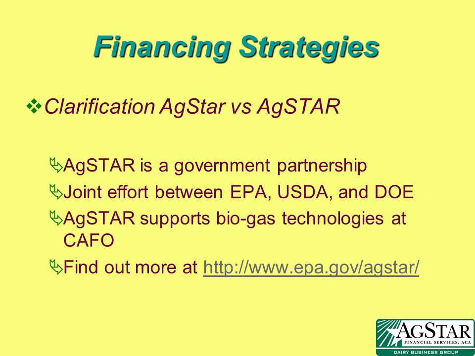 Financing Strategies vClarification AgStar vs AgSTAR AgSTAR is a government partnership Joint effort between EPA, USDA, and DOE AgSTAR supports bio-ga