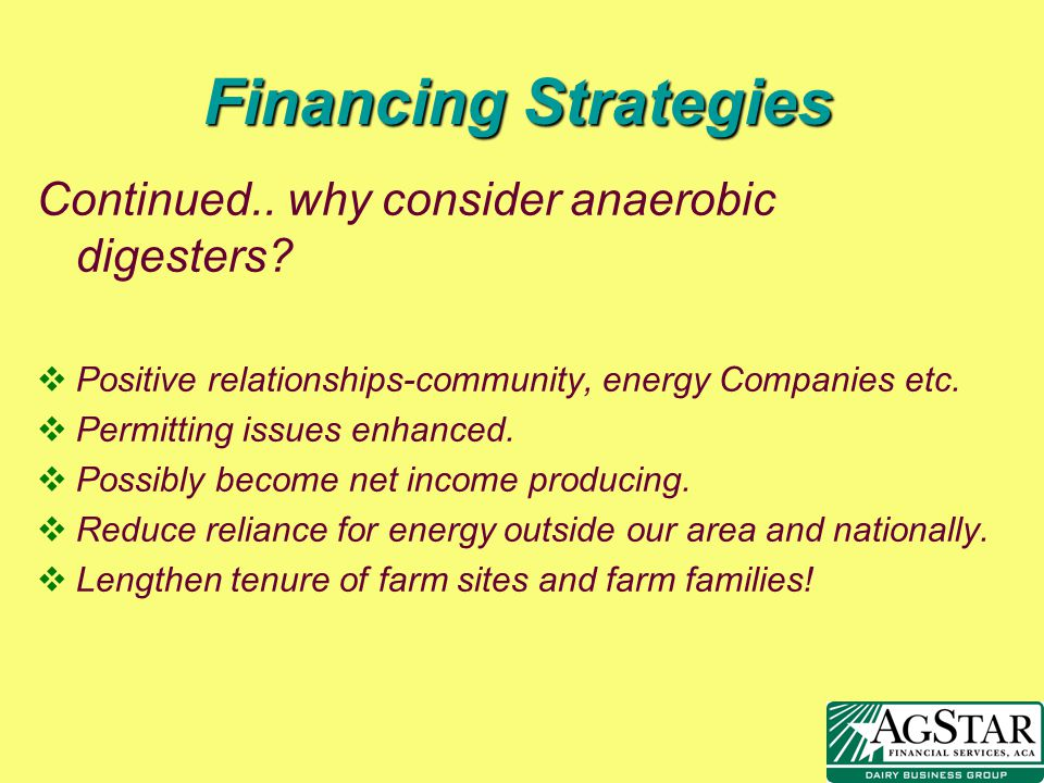 Financing Strategies Continued.. why consider anaerobic digesters? vPositive relationships-community, energy Companies etc. vPermitting issues enhance