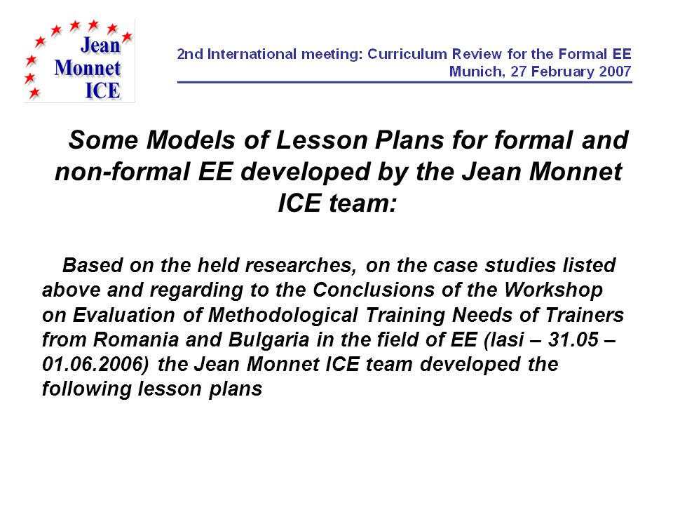 Some Models of Lesson Plans for formal and non-formal EE developed by the Jean Monnet ICE team: Based on the held researches, on the case studies listed above and regarding to the Conclusions of the Workshop on Evaluation of Methodological Training Needs of Trainers from Romania and Bulgaria in the field of EE (Iasi – 31.05 – 01.06.2006) the Jean Monnet ICE team developed the following lesson plans