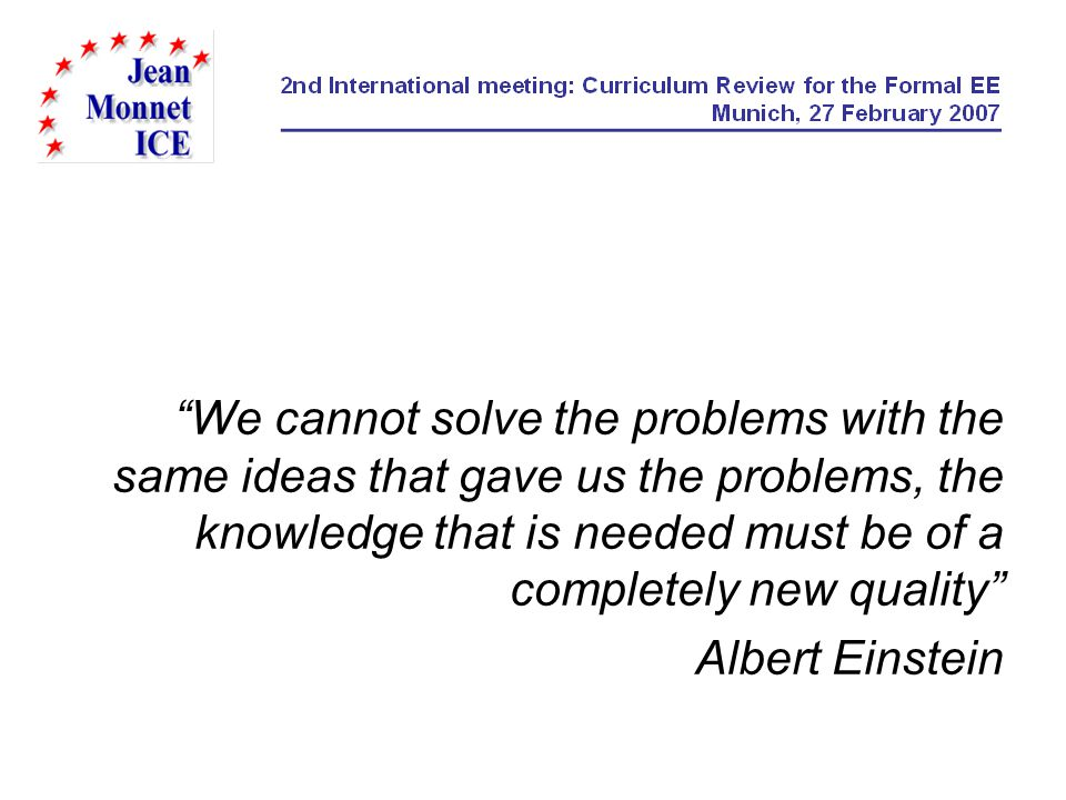 We cannot solve the problems with the same ideas that gave us the problems, the knowledge that is needed must be of a completely new quality Albert Ei
