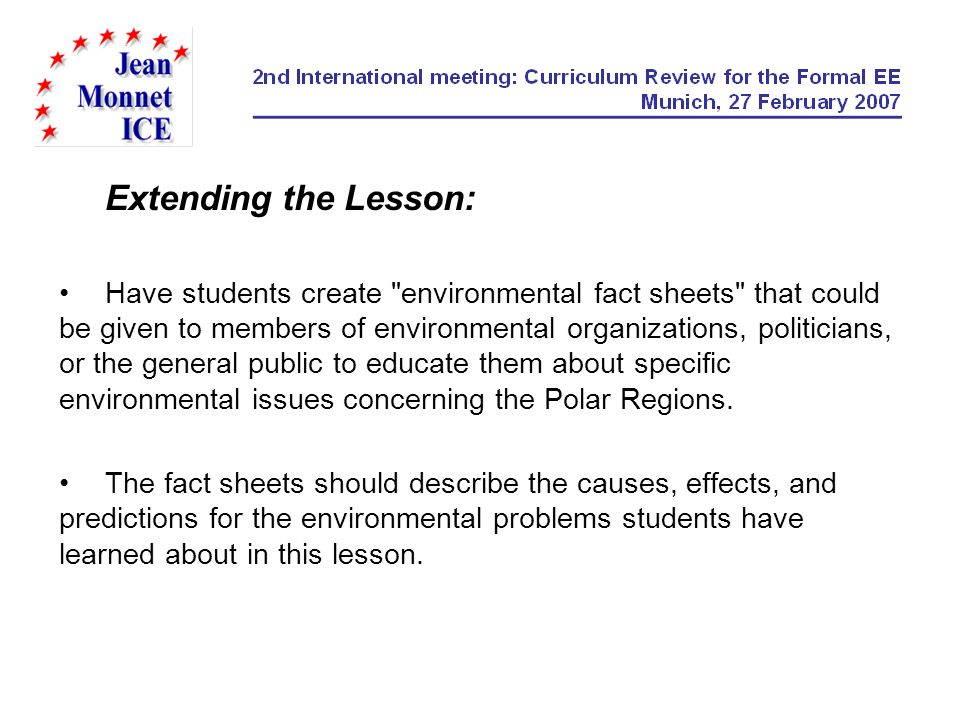 Extending the Lesson: Have students create environmental fact sheets that could be given to members of environmental organizations, politicians, or the general public to educate them about specific environmental issues concerning the Polar Regions.