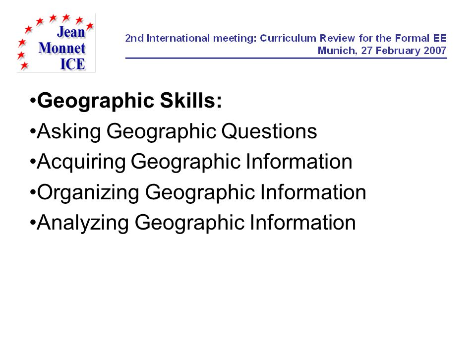 Geographic Skills: Asking Geographic Questions Acquiring Geographic Information Organizing Geographic Information Analyzing Geographic Information