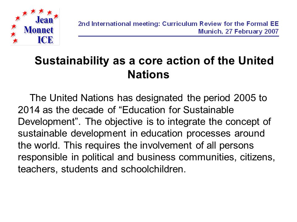 Sustainability as a core action of the United Nations The United Nations has designated the period 2005 to 2014 as the decade of Education for Sustainable Development.