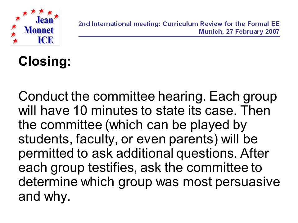 Closing: Conduct the committee hearing. Each group will have 10 minutes to state its case. Then the committee (which can be played by students, facult