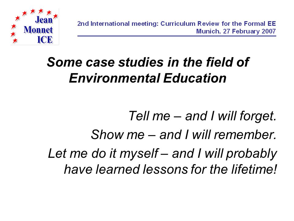 Some case studies in the field of Environmental Education Tell me – and I will forget. Show me – and I will remember. Let me do it myself – and I will