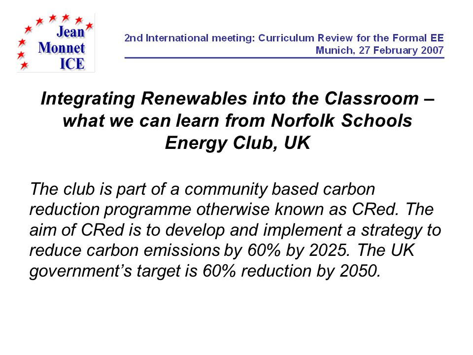 Integrating Renewables into the Classroom – what we can learn from Norfolk Schools Energy Club, UK The club is part of a community based carbon reduction programme otherwise known as CRed.