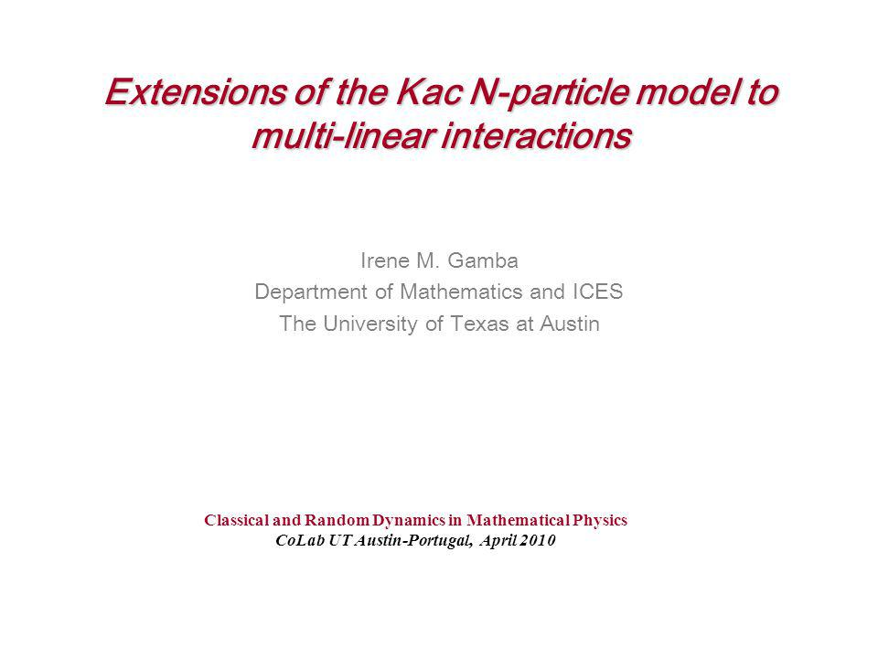 Extensions of the Kac N-particle model to multi-linear interactions Irene M. Gamba Department of Mathematics and ICES The University of Texas at Austi