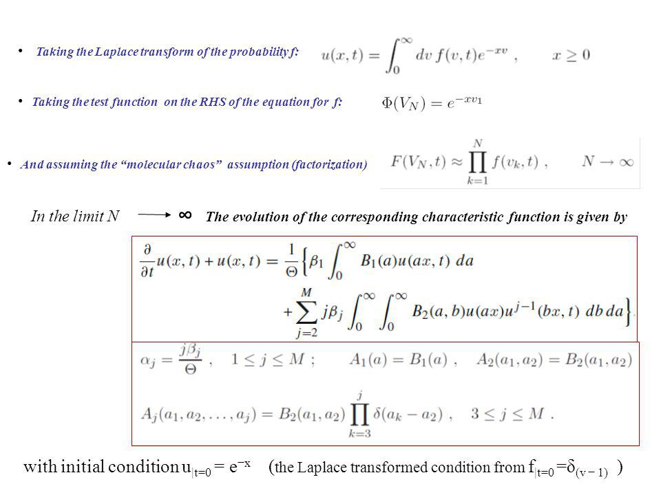 In the limit N Taking the test function on the RHS of the equation for f: Taking the Laplace transform of the probability f: And assuming the molecular chaos assumption (factorization) The evolution of the corresponding characteristic function is given by with initial condition u |t=0 = e x ( the Laplace transformed condition from f |t=0 =δ (v 1) )