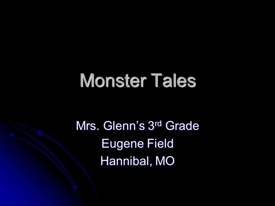 Monster Tales Mrs. Glenns 3 rd Grade Eugene Field Hannibal, MO