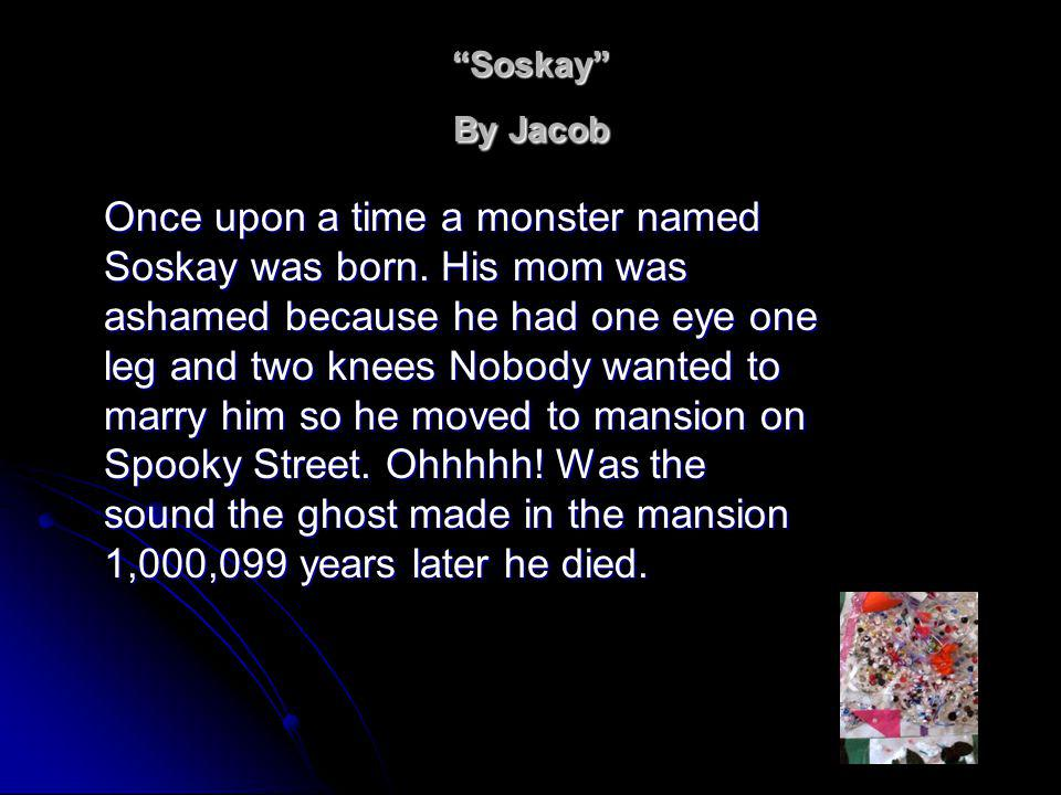 Soskay By Jacob Once upon a time a monster named Soskay was born.