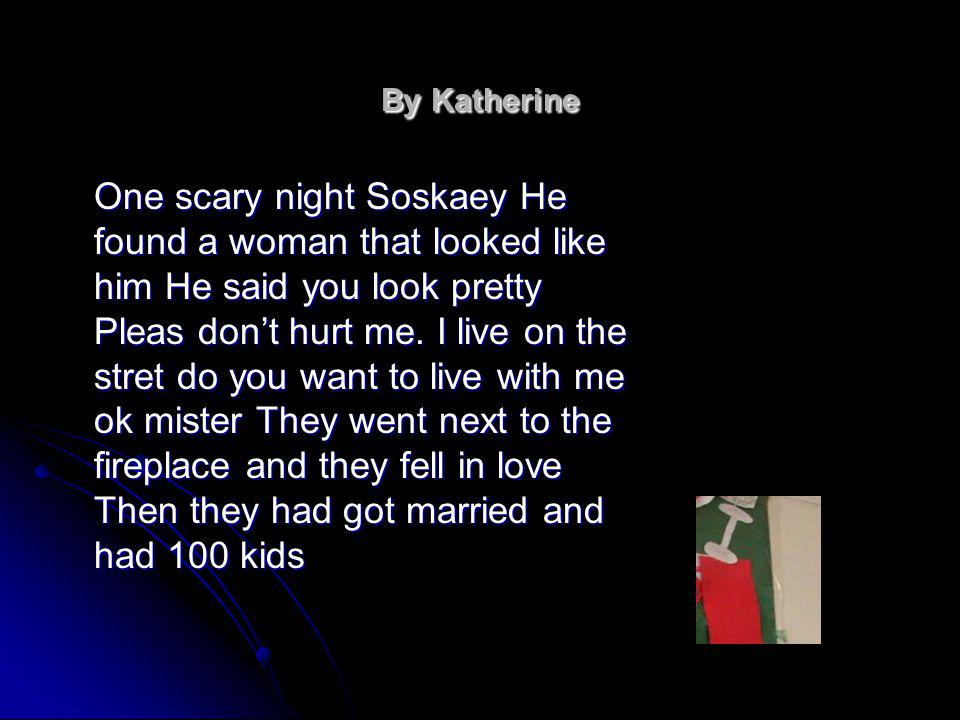 By Katherine One scary night Soskaey He found a woman that looked like him He said you look pretty Pleas dont hurt me.