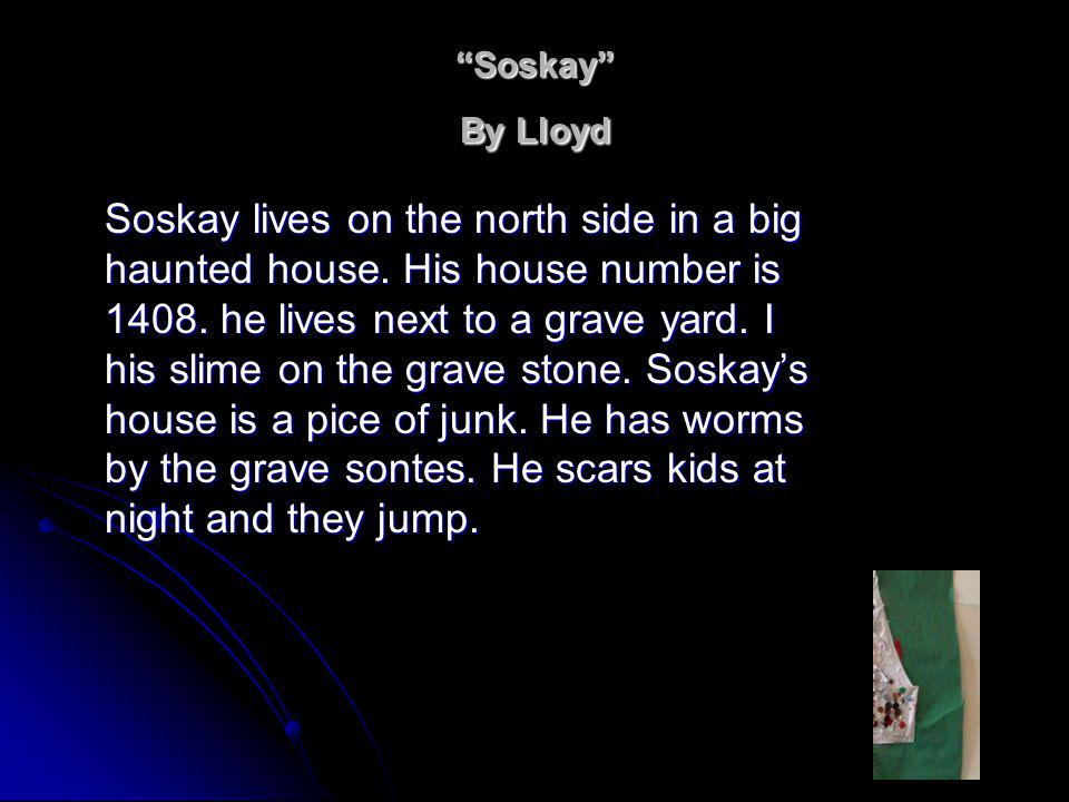 Soskay By Lloyd Soskay lives on the north side in a big haunted house.