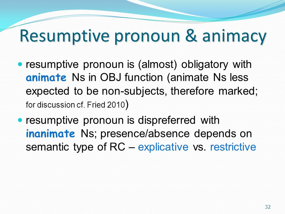 Resumptive pronoun & animacy resumptive pronoun is (almost) obligatory with animate Ns in OBJ function (animate Ns less expected to be non-subjects, therefore marked; for discussion cf.