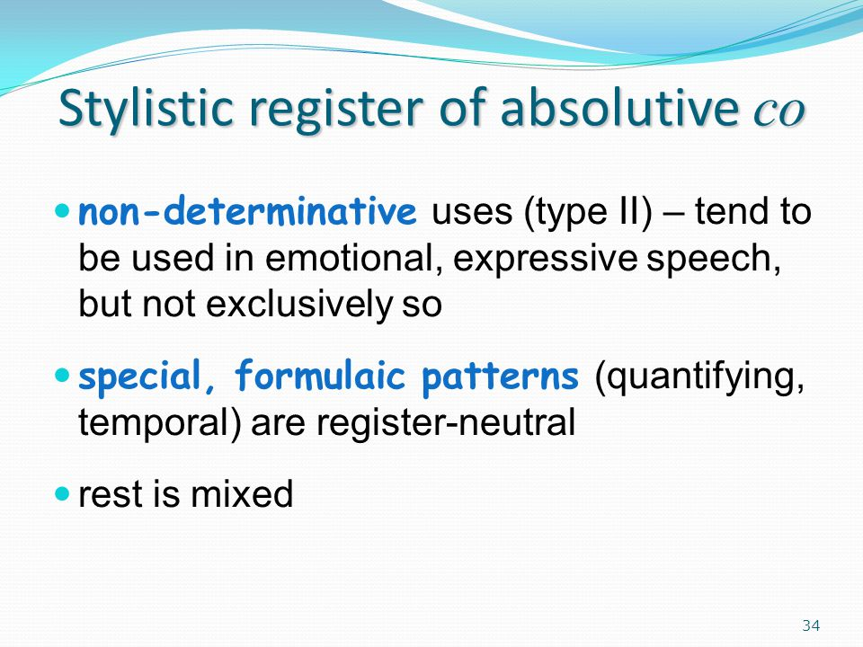 Stylistic register of absolutive co non-determinative uses (type II) – tend to be used in emotional, expressive speech, but not exclusively so special, formulaic patterns (quantifying, temporal) are register-neutral rest is mixed 34