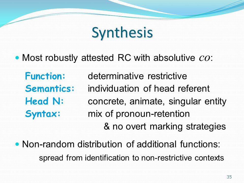 Synthesis Most robustly attested RC with absolutive co : Function: determinative restrictive Semantics: individuation of head referent Head N: concrete, animate, singular entity Syntax: mix of pronoun-retention & no overt marking strategies Non-random distribution of additional functions: spread from identification to non-restrictive contexts 35