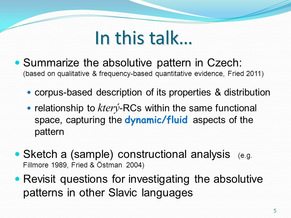 In this talk… Summarize the absolutive pattern in Czech: (based on qualitative & frequency-based quantitative evidence, Fried 2011) corpus-based description of its properties & distribution relationship to který -RCs within the same functional space, capturing the dynamic/fluid aspects of the pattern Sketch a (sample) constructional analysis (e.g.