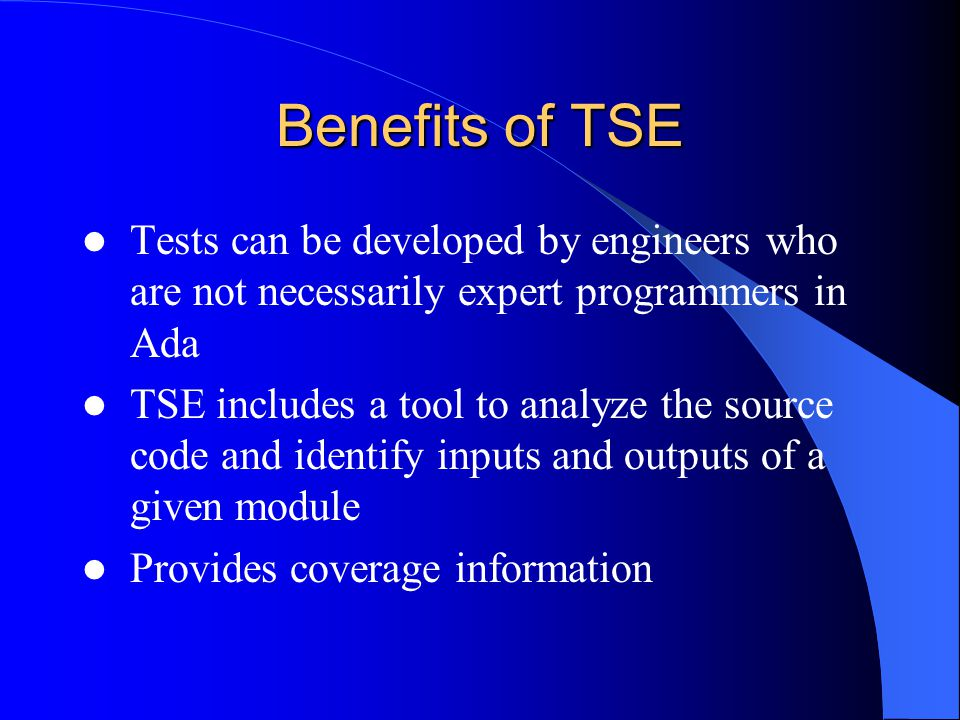 Benefits of TSE Tests can be developed by engineers who are not necessarily expert programmers in Ada TSE includes a tool to analyze the source code and identify inputs and outputs of a given module Provides coverage information