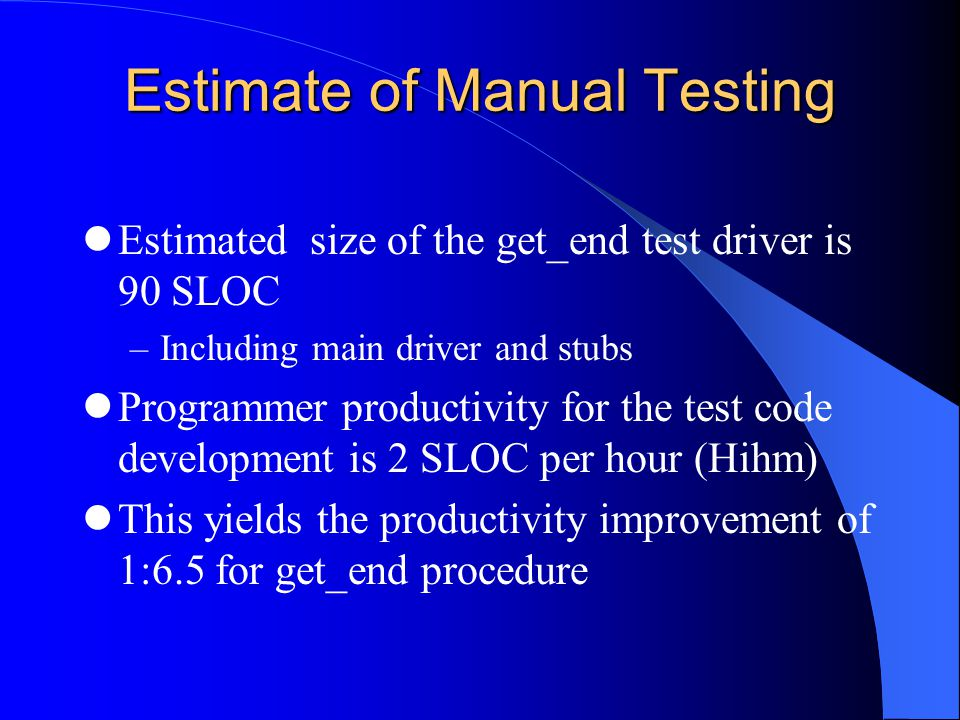 Estimate of Manual Testing Estimated size of the get_end test driver is 90 SLOC –Including main driver and stubs Programmer productivity for the test code development is 2 SLOC per hour (Hihm) This yields the productivity improvement of 1:6.5 for get_end procedure