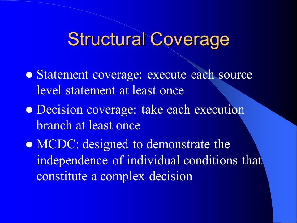 Structural Coverage Statement coverage: execute each source level statement at least once Decision coverage: take each execution branch at least once MCDC: designed to demonstrate the independence of individual conditions that constitute a complex decision