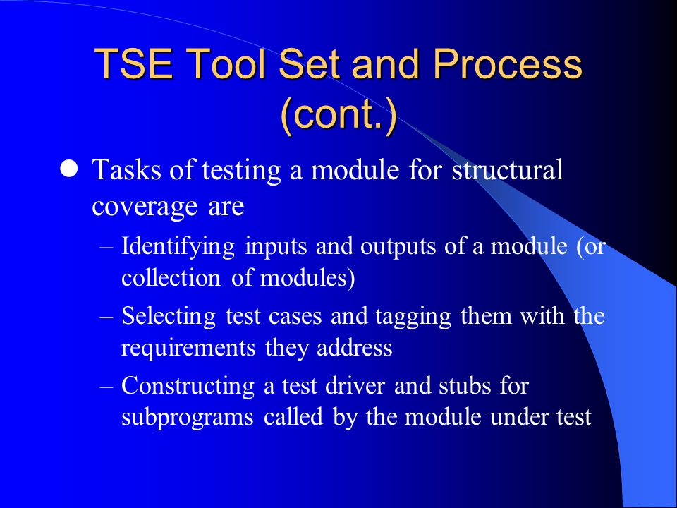 TSE Tool Set and Process (cont.) Tasks of testing a module for structural coverage are –Identifying inputs and outputs of a module (or collection of modules) –Selecting test cases and tagging them with the requirements they address –Constructing a test driver and stubs for subprograms called by the module under test