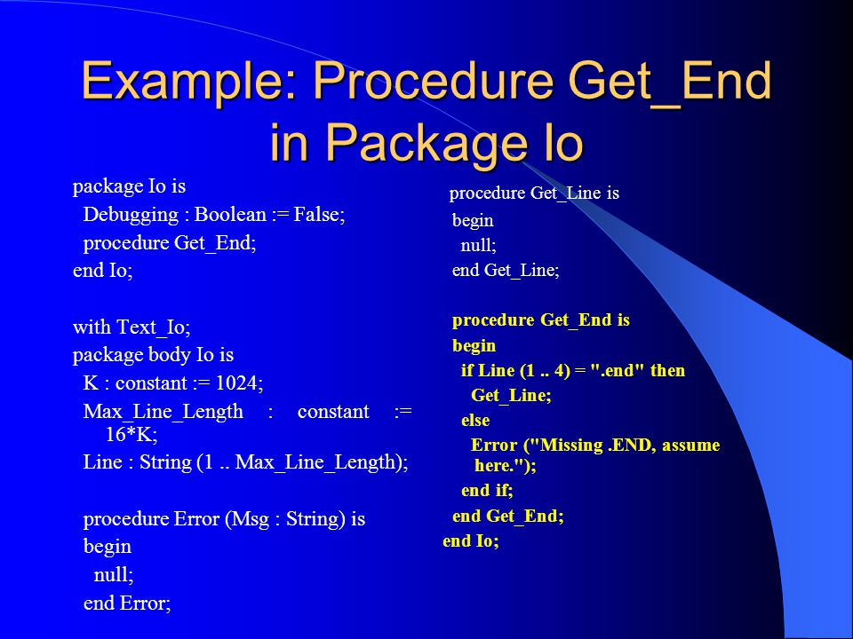Example: Procedure Get_End in Package Io package Io is Debugging : Boolean := False; procedure Get_End; end Io; with Text_Io; package body Io is K : constant := 1024; Max_Line_Length : constant := 16*K; Line : String (1..