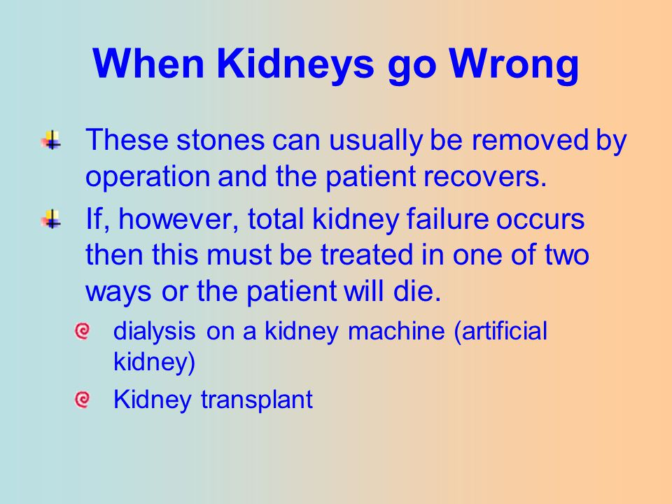 When Kidneys go Wrong These stones can usually be removed by operation and the patient recovers. If, however, total kidney failure occurs then this mu