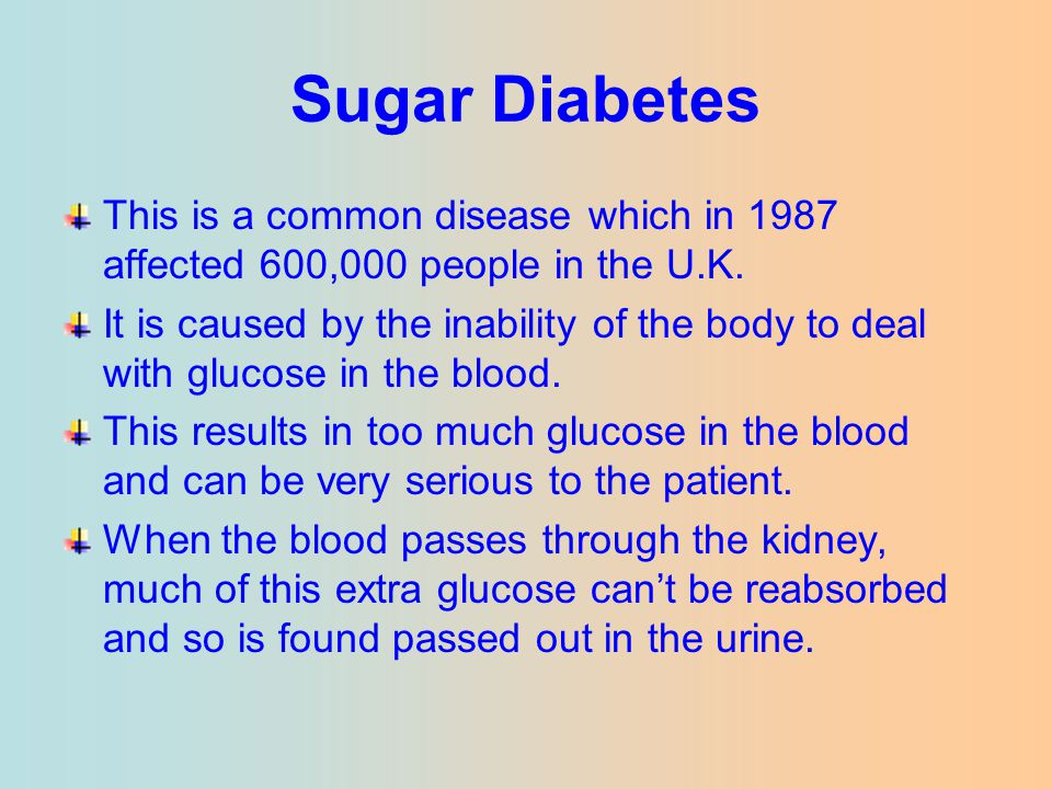 Sugar Diabetes This is a common disease which in 1987 affected 600,000 people in the U.K. It is caused by the inability of the body to deal with gluco