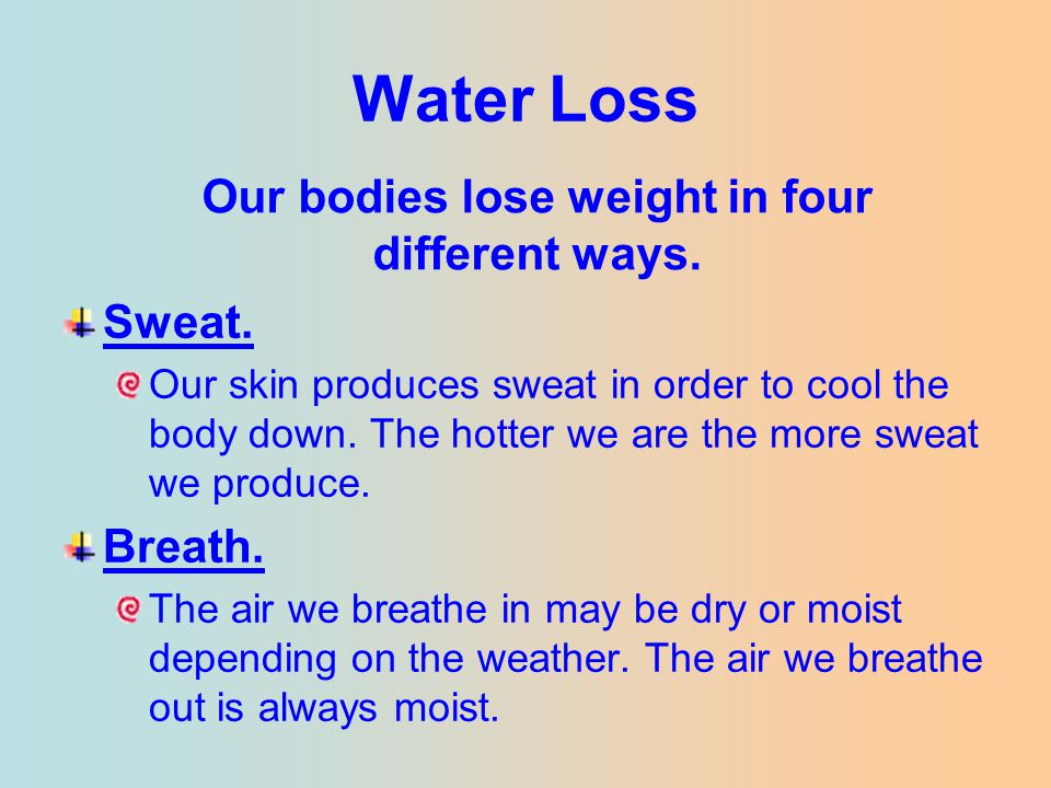 Water Loss Sweat. Our skin produces sweat in order to cool the body down. The hotter we are the more sweat we produce. Breath. The air we breathe in m