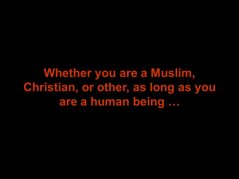 Whether you are a Muslim, Christian, or other, as long as you are a human being …