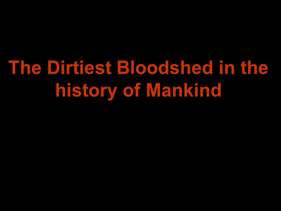 The Dirtiest Bloodshed in the history of Mankind