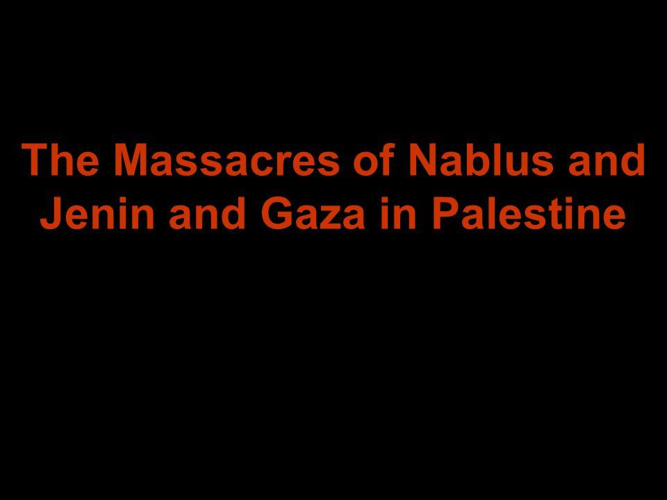 The Massacres of Nablus and Jenin and Gaza in Palestine