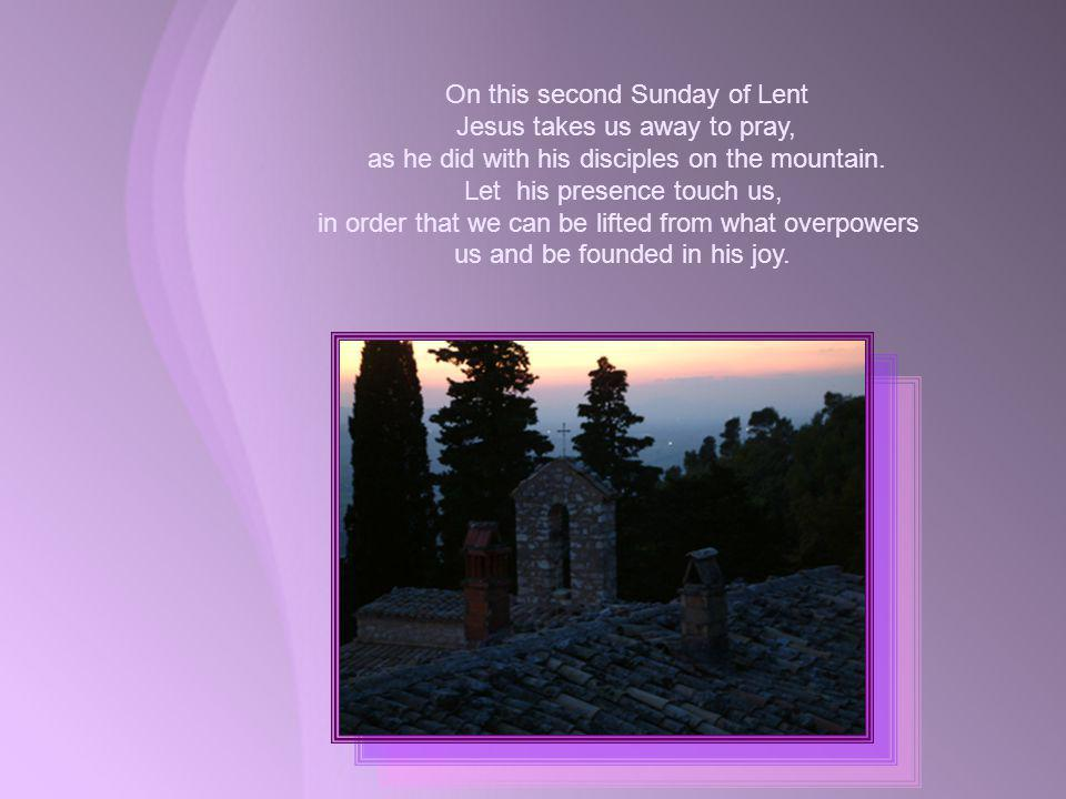 On this second Sunday of Lent Jesus takes us away to pray, as he did with his disciples on the mountain.