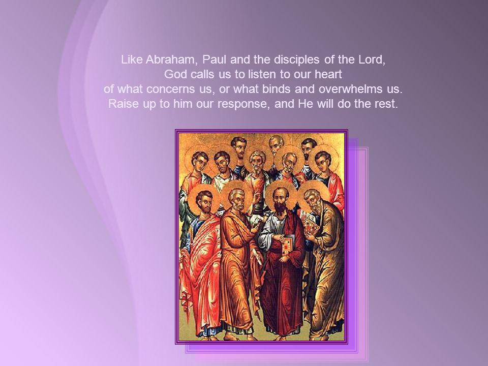 Like Abraham, Paul and the disciples of the Lord, God calls us to listen to our heart of what concerns us, or what binds and overwhelms us.