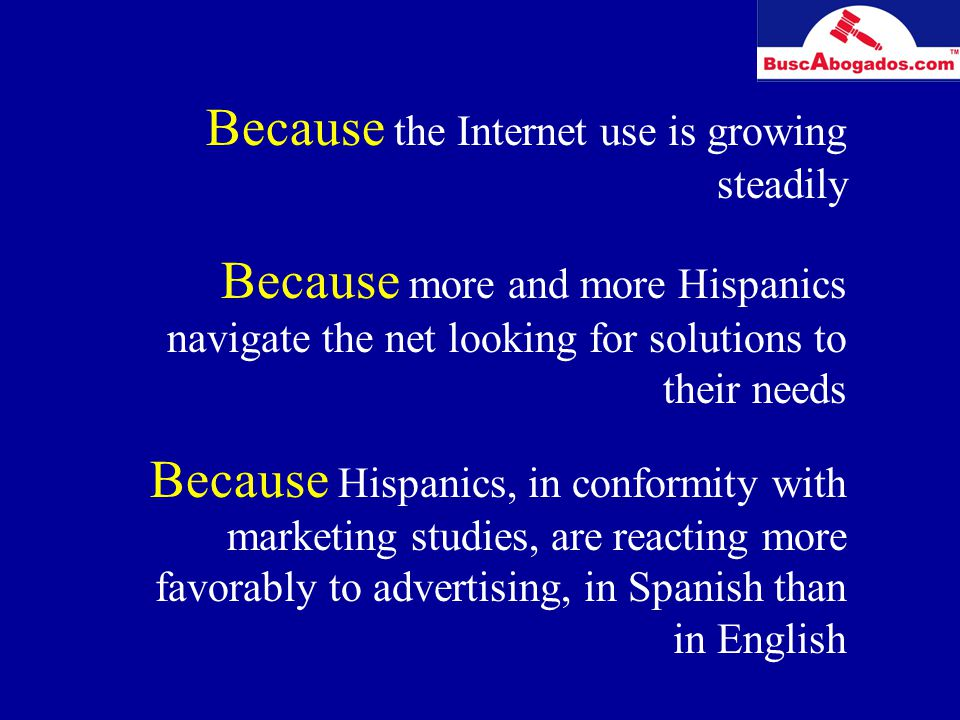 Because the Internet use is growing steadily Because more and more Hispanics navigate the net looking for solutions to their needs Because Hispanics, in conformity with marketing studies, are reacting more favorably to advertising, in Spanish than in English