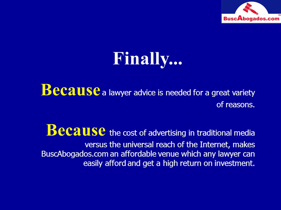 Finally... Because a lawyer advice is needed for a great variety of reasons. Because the cost of advertising in traditional media versus the universal