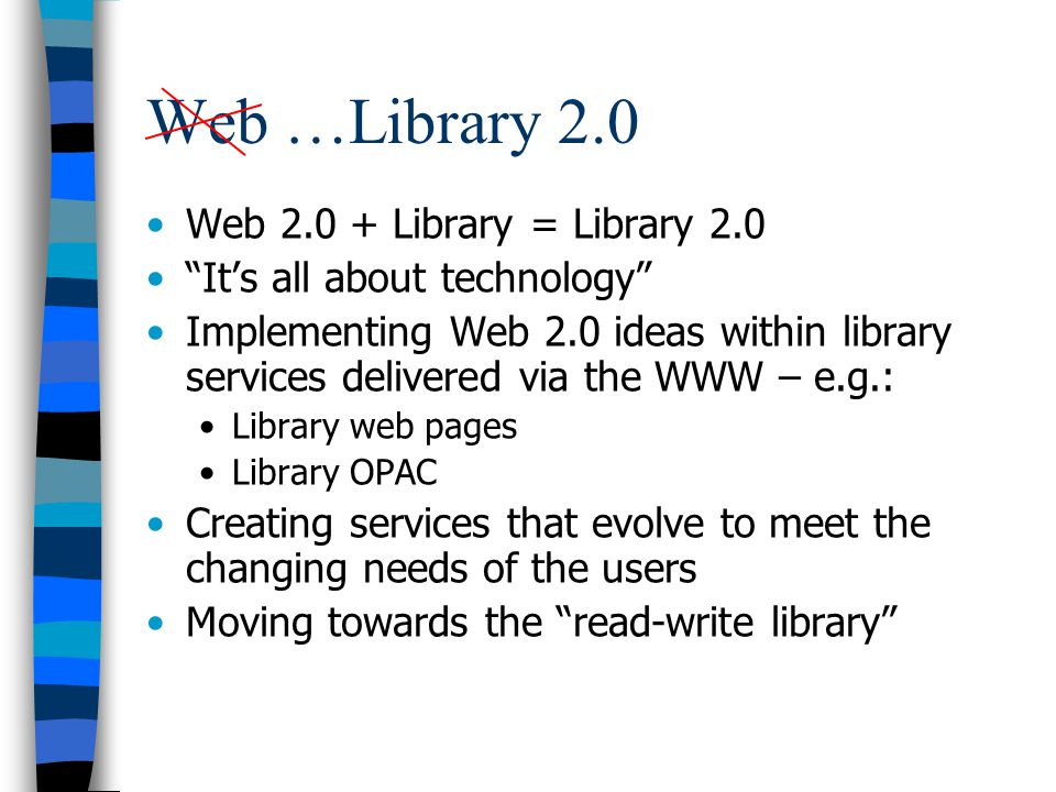 Web …Library 2.0 Web 2.0 + Library = Library 2.0 Its all about technology Implementing Web 2.0 ideas within library services delivered via the WWW – e.g.: Library web pages Library OPAC Creating services that evolve to meet the changing needs of the users Moving towards the read-write library
