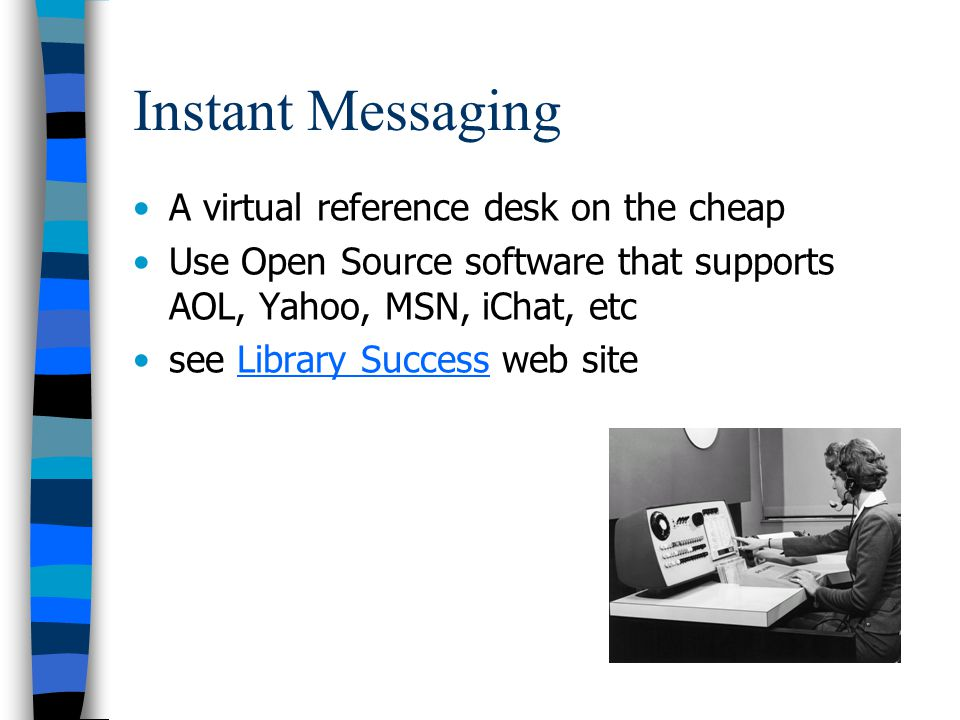 Instant Messaging A virtual reference desk on the cheap Use Open Source software that supports AOL, Yahoo, MSN, iChat, etc see Library Success web siteLibrary Success
