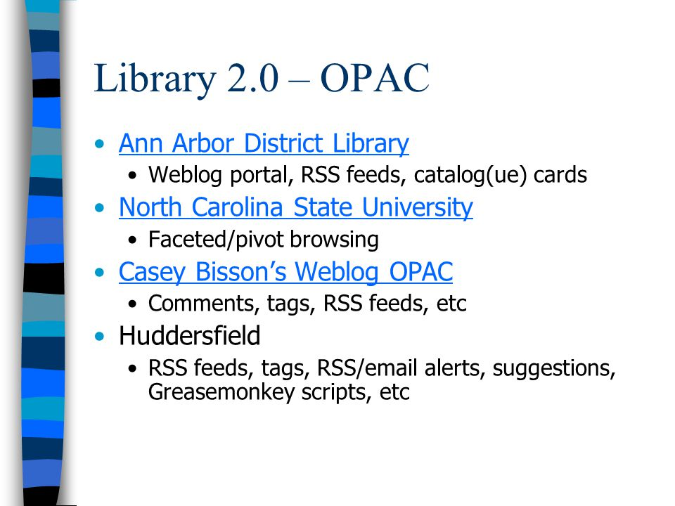 Library 2.0 – OPAC Ann Arbor District Library Weblog portal, RSS feeds, catalog(ue) cards North Carolina State University Faceted/pivot browsing Casey Bissons Weblog OPAC Comments, tags, RSS feeds, etc Huddersfield RSS feeds, tags, RSS/email alerts, suggestions, Greasemonkey scripts, etc